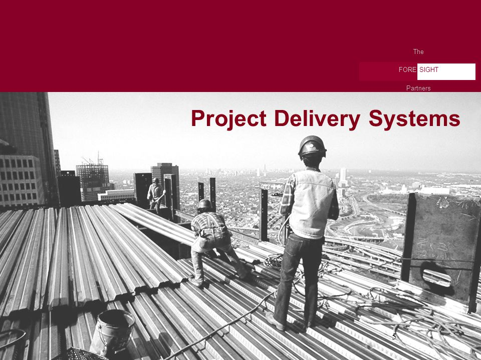 The FORE SIGHT Partners 5 Project Delivery Systems The FORE SIGHT Partners