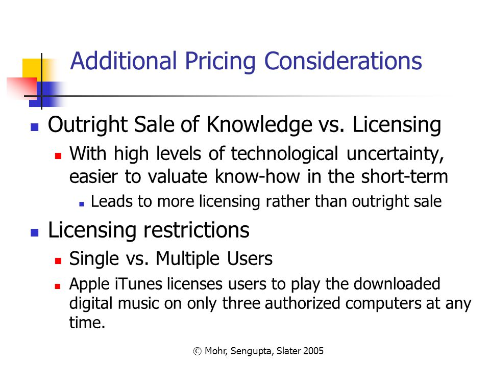 © Mohr, Sengupta, Slater 2005 Additional Pricing Considerations Outright Sale of Knowledge vs. Licensing With high levels of technological uncertainty