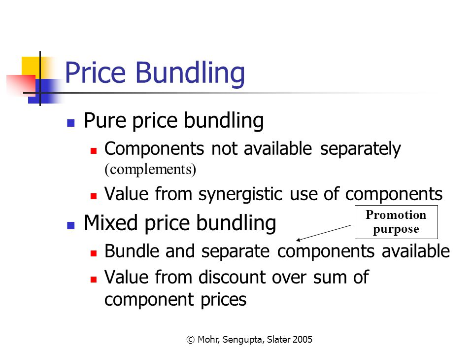 © Mohr, Sengupta, Slater 2005 Price Bundling Pure price bundling Components not available separately (complements) Value from synergistic use of compo