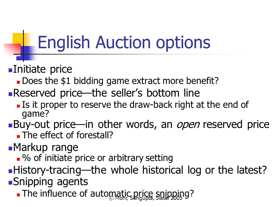 © Mohr, Sengupta, Slater 2005 English Auction options Initiate price Does the $1 bidding game extract more benefit? Reserved price—the seller's bottom