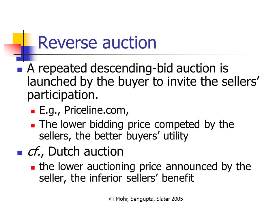© Mohr, Sengupta, Slater 2005 Reverse auction A repeated descending-bid auction is launched by the buyer to invite the sellers' participation. E.g., P