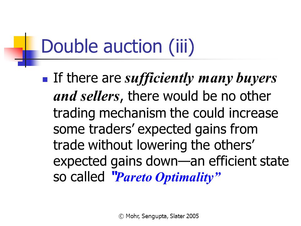 © Mohr, Sengupta, Slater 2005 Double auction (iii) If there are sufficiently many buyers and sellers, there would be no other trading mechanism the co