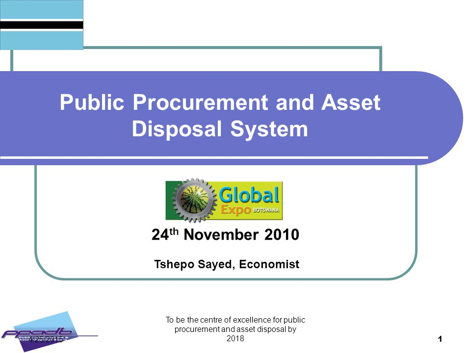To be the centre of excellence for public procurement and asset disposal by 2018 1 Public Procurement and Asset Disposal System 24 th November 2010 Ts