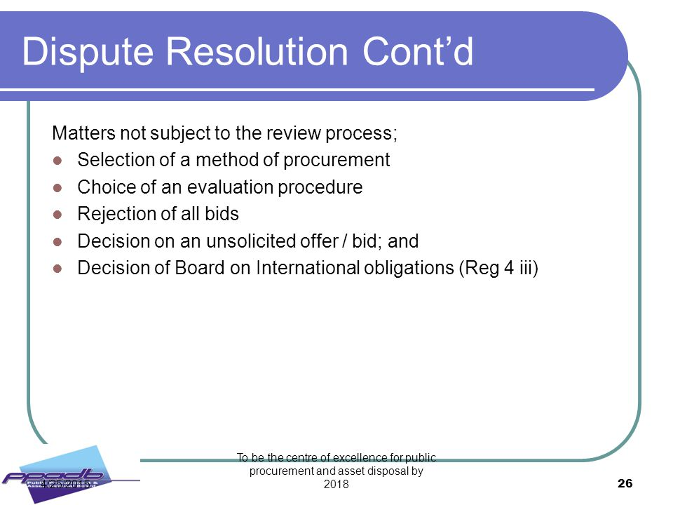 Dispute Resolution Cont'd Matters not subject to the review process; Selection of a method of procurement Choice of an evaluation procedure Rejection