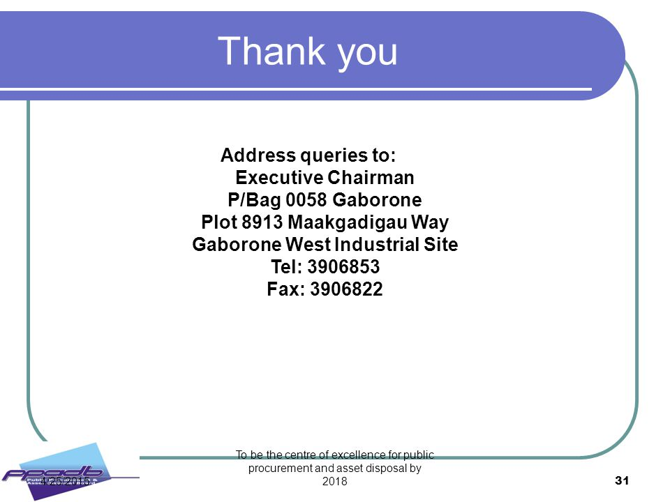 To be the centre of excellence for public procurement and asset disposal by 2018 31 Thank you Address queries to: Executive Chairman P/Bag 0058 Gaboro