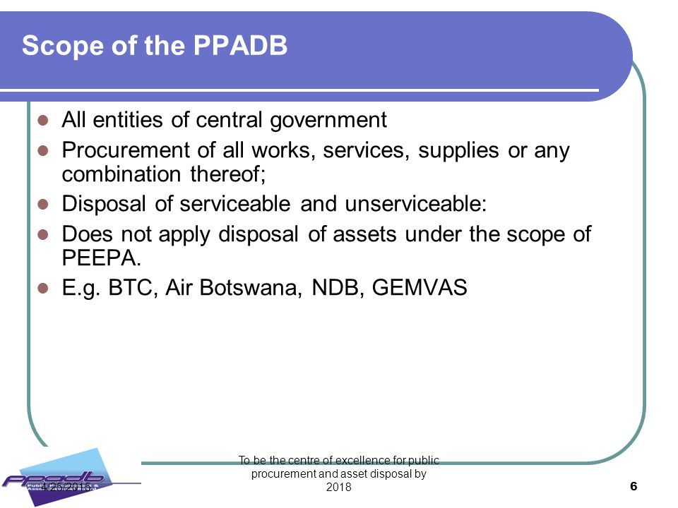 To be the centre of excellence for public procurement and asset disposal by 2018 6 Scope of the PPADB All entities of central government Procurement o
