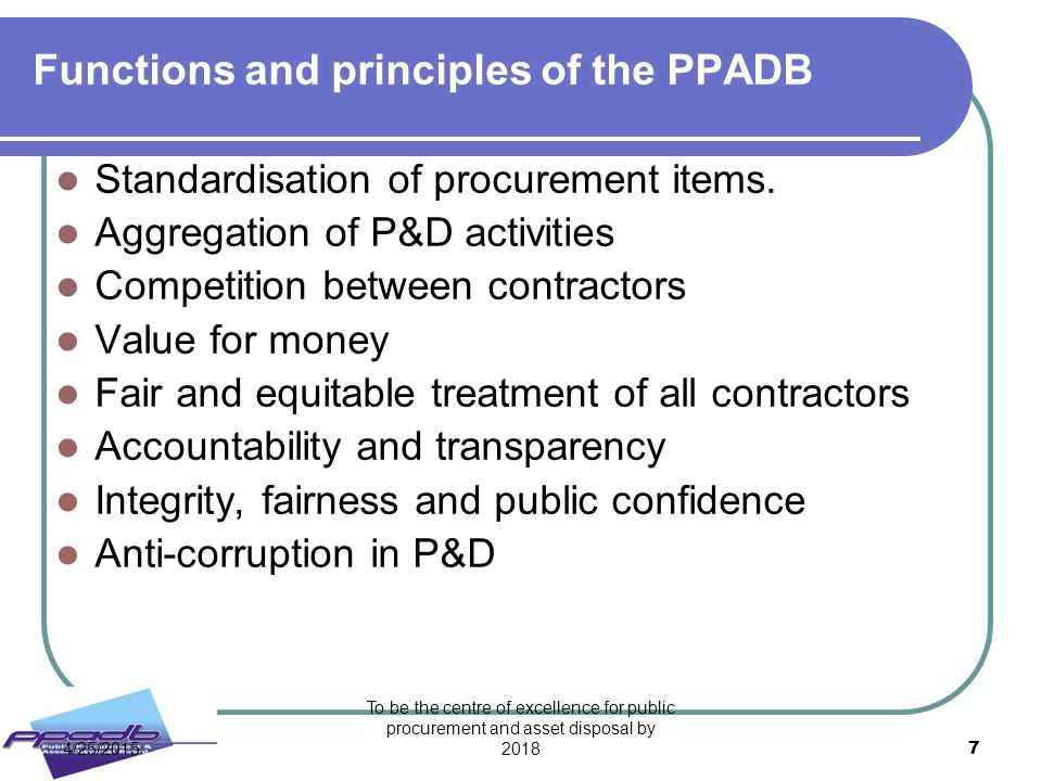 To be the centre of excellence for public procurement and asset disposal by 2018 7 Functions and principles of the PPADB Standardisation of procuremen