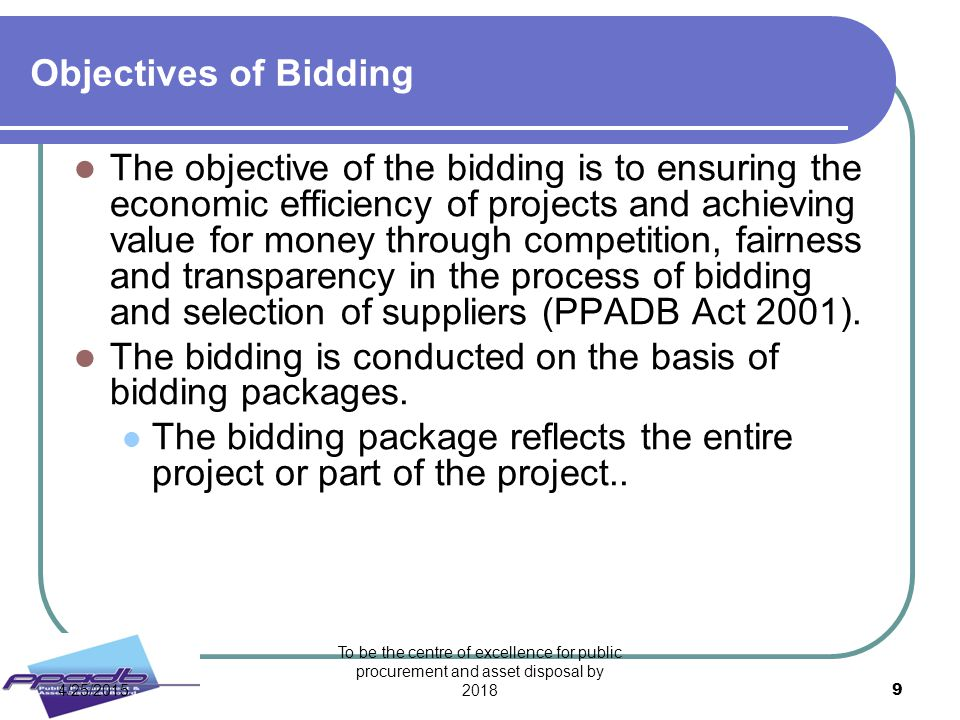 To be the centre of excellence for public procurement and asset disposal by 2018 9 Objectives of Bidding The objective of the bidding is to ensuring t