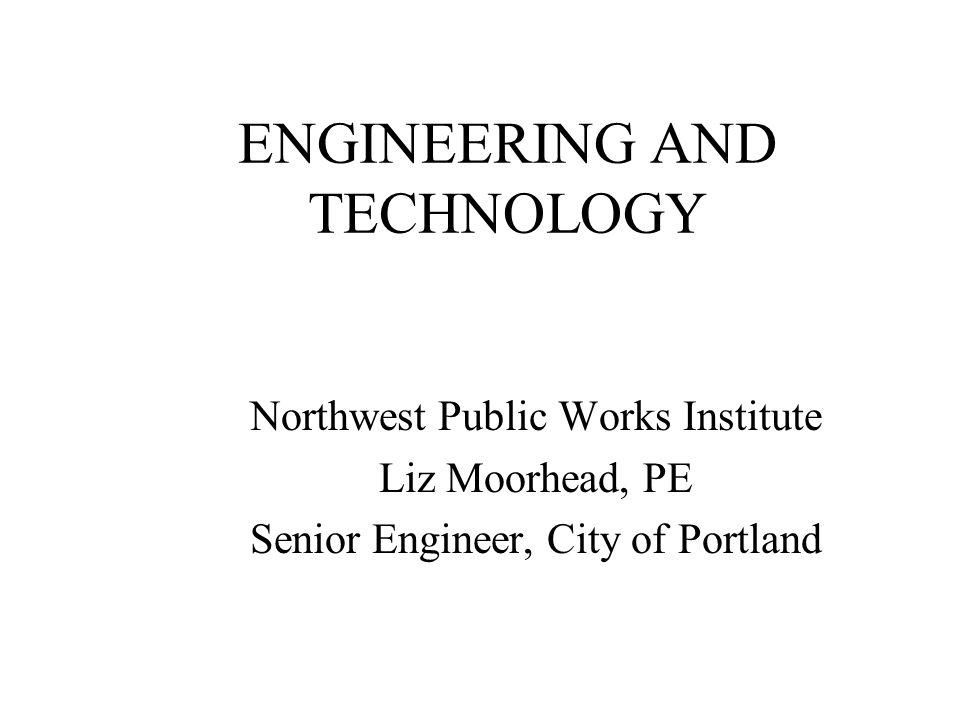 ENGINEERING AND TECHNOLOGY Northwest Public Works Institute Liz Moorhead, PE Senior Engineer, City of Portland