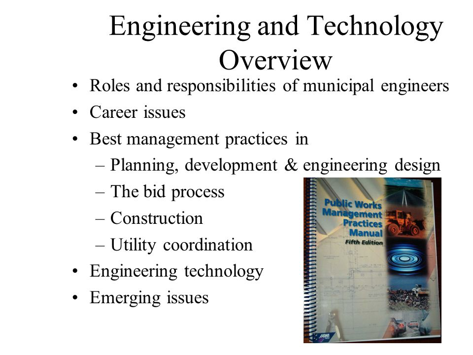 Engineering and Technology Overview Roles and responsibilities of municipal engineers Career issues Best management practices in –Planning, development & engineering design –The bid process –Construction –Utility coordination Engineering technology Emerging issues