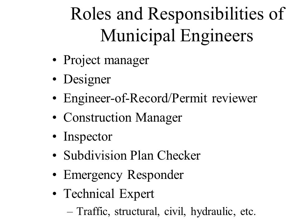 Roles and Responsibilities of Municipal Engineers Project manager Designer Engineer-of-Record/Permit reviewer Construction Manager Inspector Subdivision Plan Checker Emergency Responder Technical Expert –Traffic, structural, civil, hydraulic, etc.