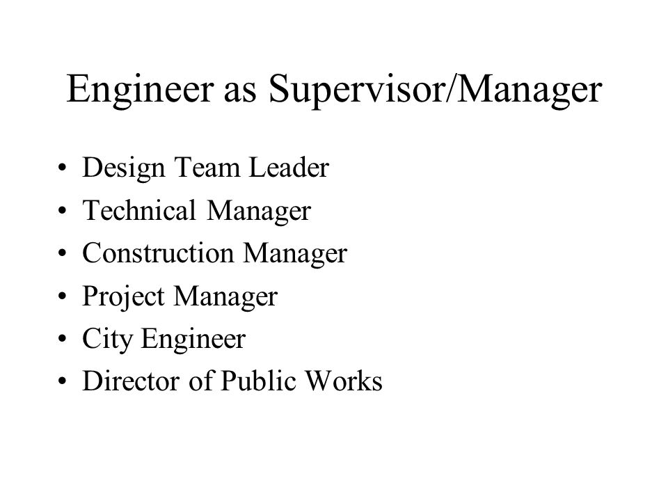 Engineer as Supervisor/Manager Design Team Leader Technical Manager Construction Manager Project Manager City Engineer Director of Public Works