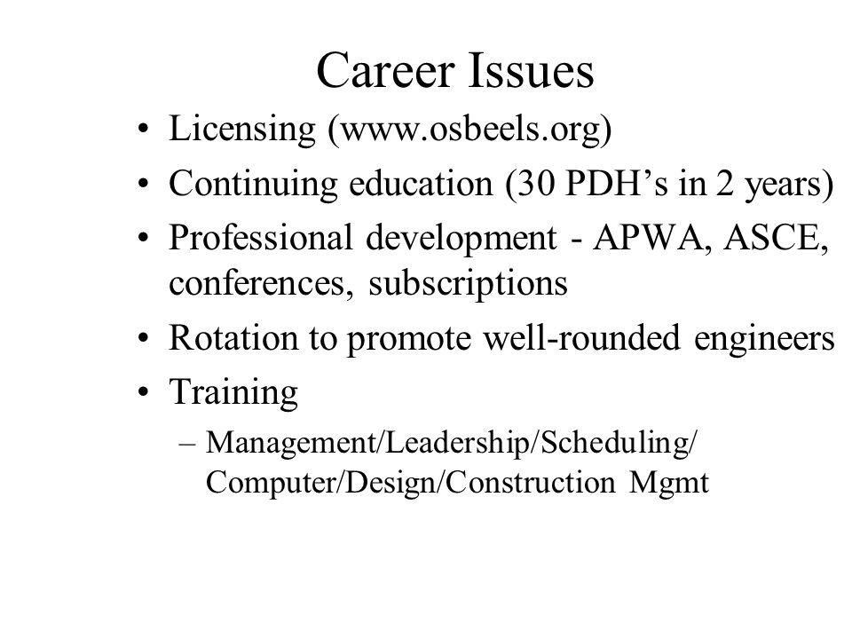 Career Issues Licensing (www.osbeels.org) Continuing education (30 PDH's in 2 years) Professional development - APWA, ASCE, conferences, subscriptions Rotation to promote well-rounded engineers Training –Management/Leadership/Scheduling/ Computer/Design/Construction Mgmt