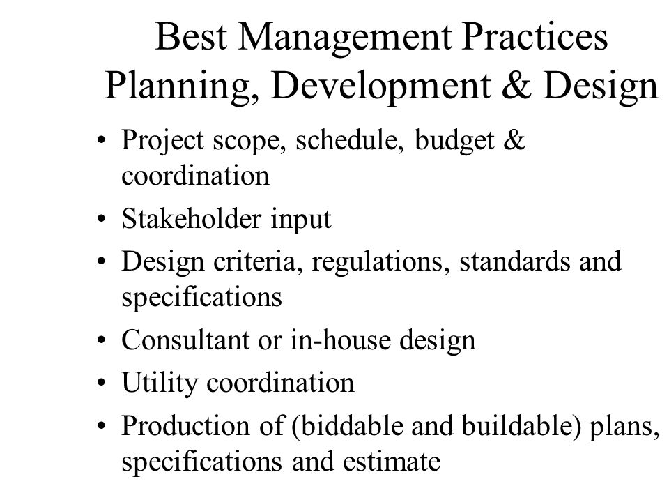 Best Management Practices Planning, Development & Design Project scope, schedule, budget & coordination Stakeholder input Design criteria, regulations, standards and specifications Consultant or in-house design Utility coordination Production of (biddable and buildable) plans, specifications and estimate