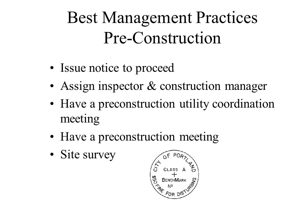 Best Management Practices Pre-Construction Issue notice to proceed Assign inspector & construction manager Have a preconstruction utility coordination meeting Have a preconstruction meeting Site survey