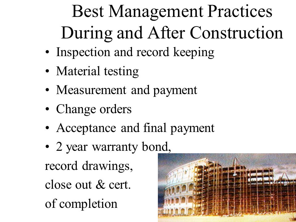 Best Management Practices During and After Construction Inspection and record keeping Material testing Measurement and payment Change orders Acceptance and final payment 2 year warranty bond, record drawings, close out & cert.