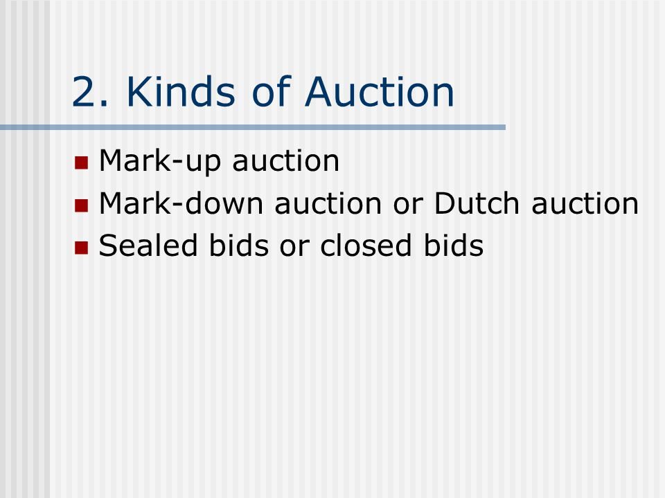 2. Kinds of Auction Mark-up auction Mark-down auction or Dutch auction Sealed bids or closed bids