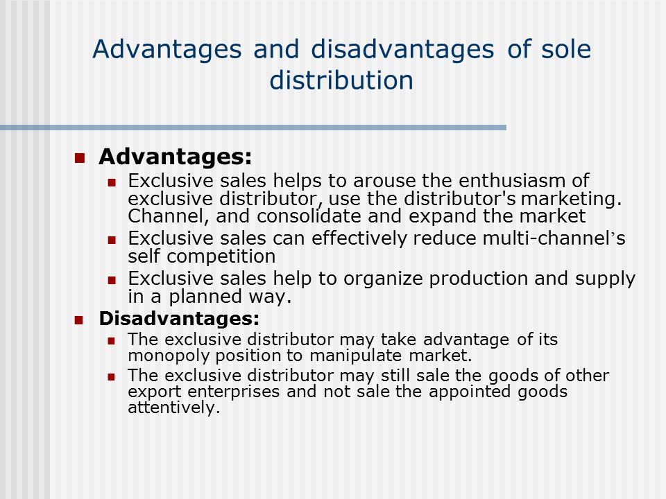 Advantages and disadvantages of sole distribution Advantages: Exclusive sales helps to arouse the enthusiasm of exclusive distributor, use the distributor s marketing.