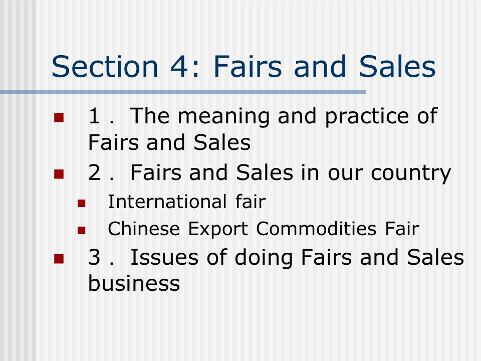 Section 4: Fairs and Sales 1 . The meaning and practice of Fairs and Sales 2 . Fairs and Sales in our country International fair Chinese Export Commodities Fair 3 . Issues of doing Fairs and Sales business