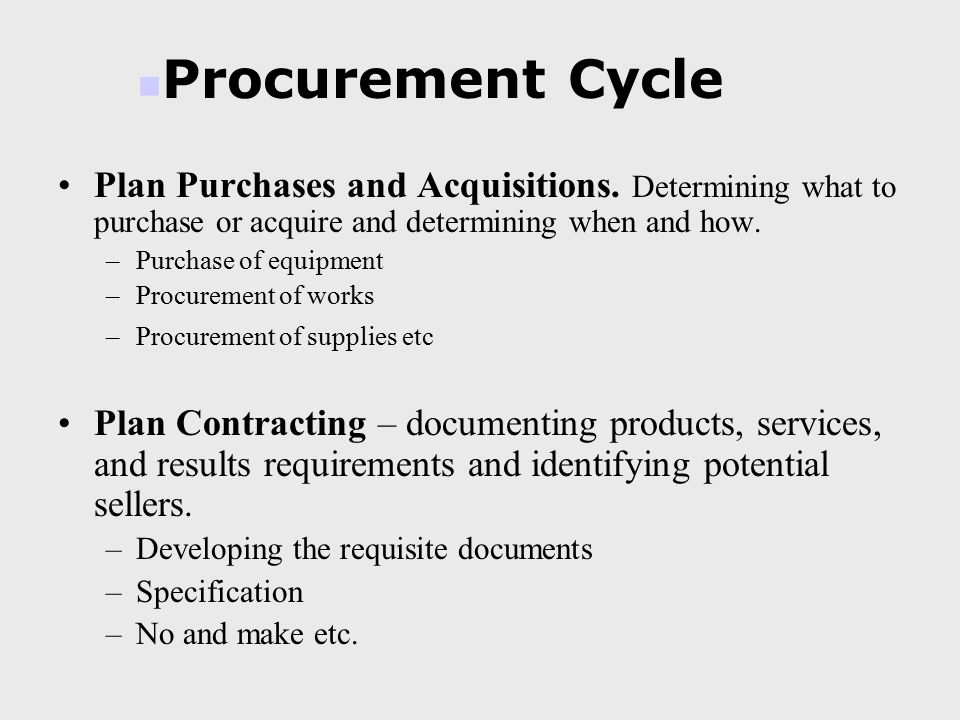 Plan Purchases and Acquisitions. Determining what to purchase or acquire and determining when and how. –Purchase of equipment –Procurement of works –P