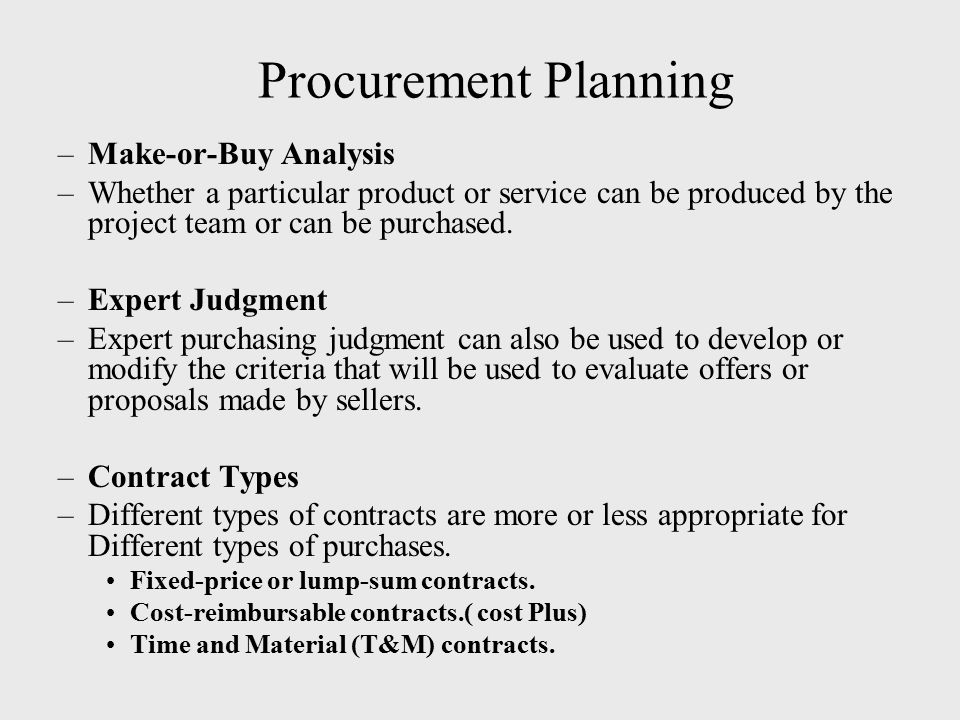 Procurement Planning –Make-or-Buy Analysis –Whether a particular product or service can be produced by the project team or can be purchased. –Expert J