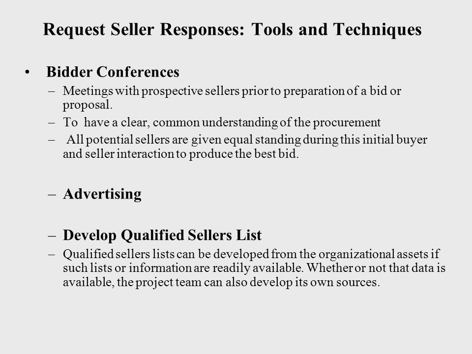 Request Seller Responses: Tools and Techniques Bidder Conferences –Meetings with prospective sellers prior to preparation of a bid or proposal. –To ha
