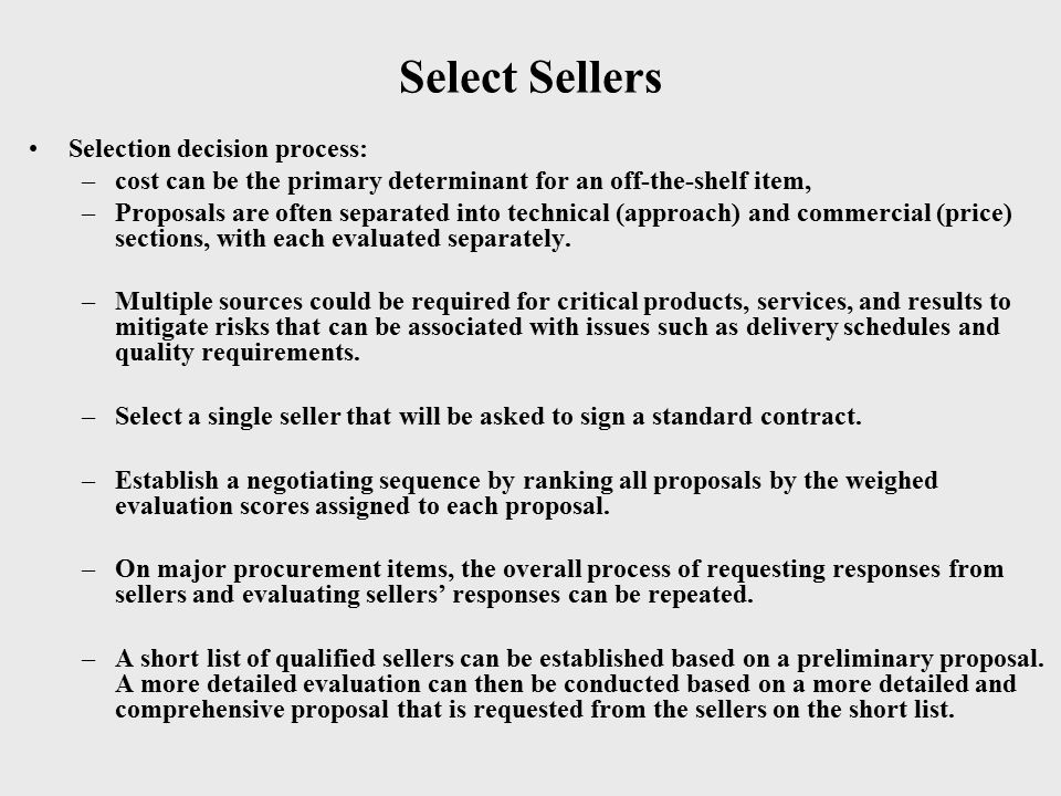 Select Sellers Selection decision process: –cost can be the primary determinant for an off-the-shelf item, –Proposals are often separated into technic
