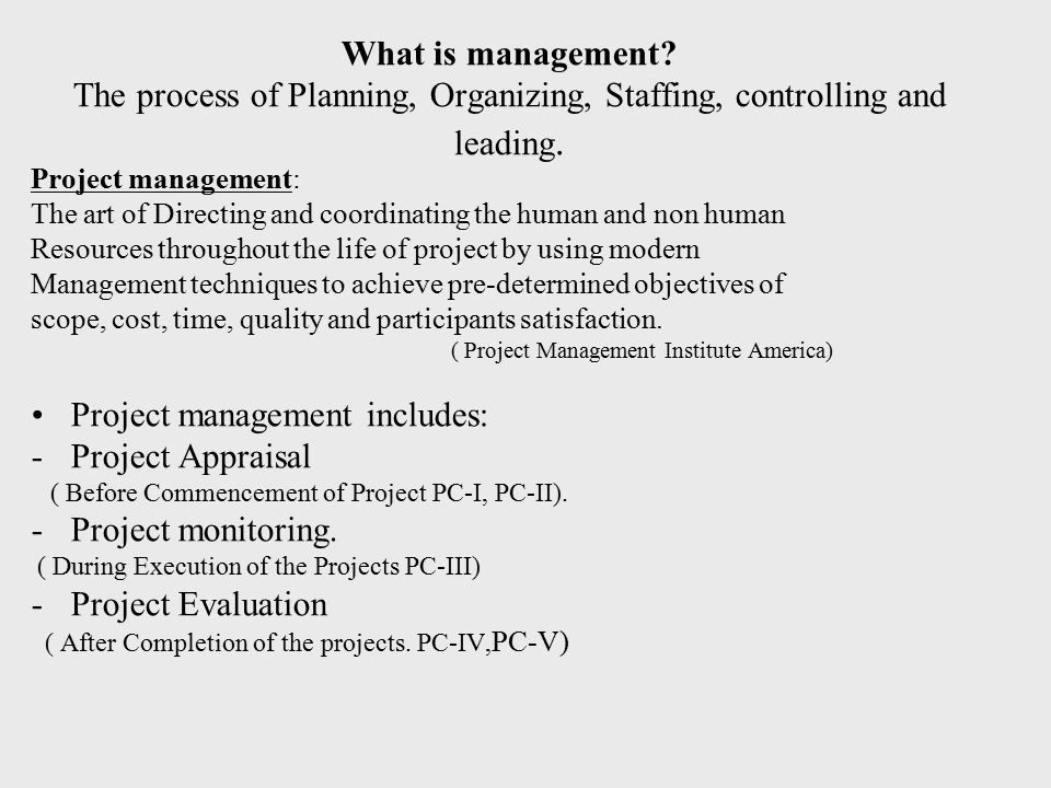 What is management? The process of Planning, Organizing, Staffing, controlling and leading. Project management: The art of Directing and coordinating