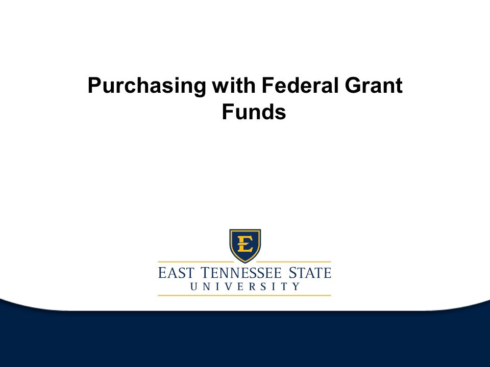 ETSU Federal Grants Purchases funded by federal grant funds must adhere to regulations found in OMB Circular A-110.