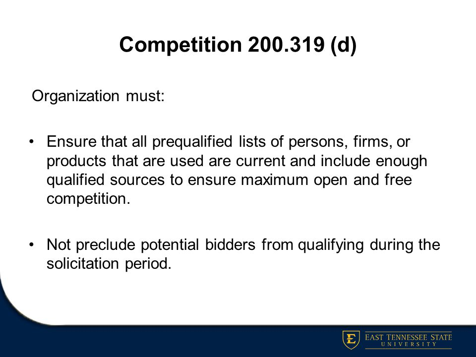 Competition 200.319 (d) Organization must: Ensure that all prequalified lists of persons, firms, or products that are used are current and include eno
