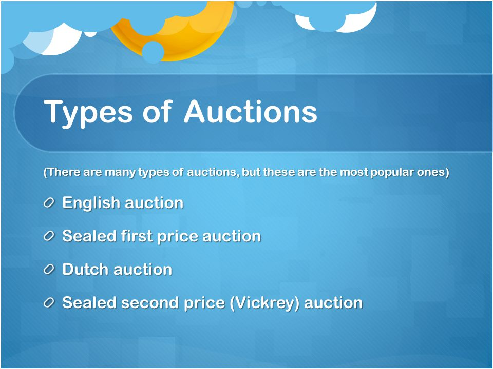 Types of Auctions (There are many types of auctions, but these are the most popular ones) English auction Sealed first price auction Dutch auction Sealed second price (Vickrey) auction
