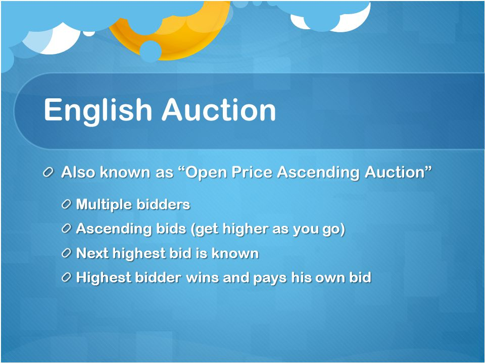 English Auction Also known as Open Price Ascending Auction Multiple bidders Ascending bids (get higher as you go) Next highest bid is known Highest bidder wins and pays his own bid