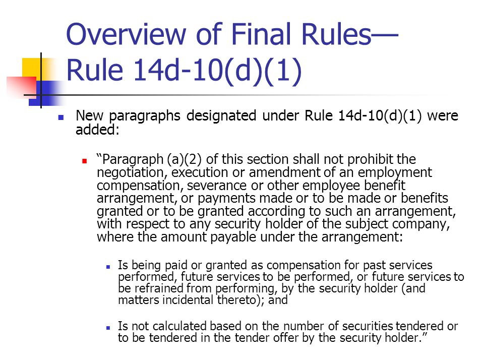 Overview of Final Rules— Rule 14d-10(d)(1) New paragraphs designated under Rule 14d-10(d)(1) were added: Paragraph (a)(2) of this section shall not prohibit the negotiation, execution or amendment of an employment compensation, severance or other employee benefit arrangement, or payments made or to be made or benefits granted or to be granted according to such an arrangement, with respect to any security holder of the subject company, where the amount payable under the arrangement: Is being paid or granted as compensation for past services performed, future services to be performed, or future services to be refrained from performing, by the security holder (and matters incidental thereto); and Is not calculated based on the number of securities tendered or to be tendered in the tender offer by the security holder.