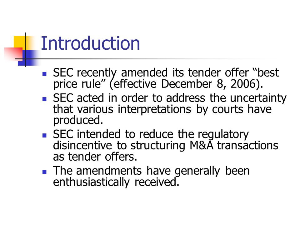 "Introduction SEC recently amended its tender offer ""best price rule"" (effective December 8, 2006). SEC acted in order to address the uncertainty that"
