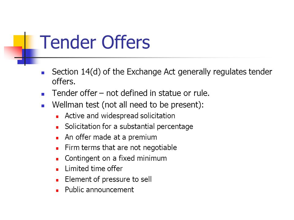 Tender Offers Section 14(d) of the Exchange Act generally regulates tender offers. Tender offer – not defined in statue or rule. Wellman test (not all