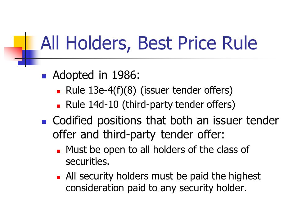 All Holders, Best Price Rule Adopted in 1986: Rule 13e-4(f)(8) (issuer tender offers) Rule 14d-10 (third-party tender offers) Codified positions that