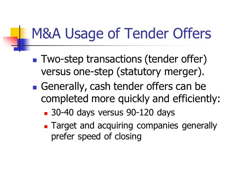 M&A Usage of Tender Offers Two-step transactions (tender offer) versus one-step (statutory merger). Generally, cash tender offers can be completed mor