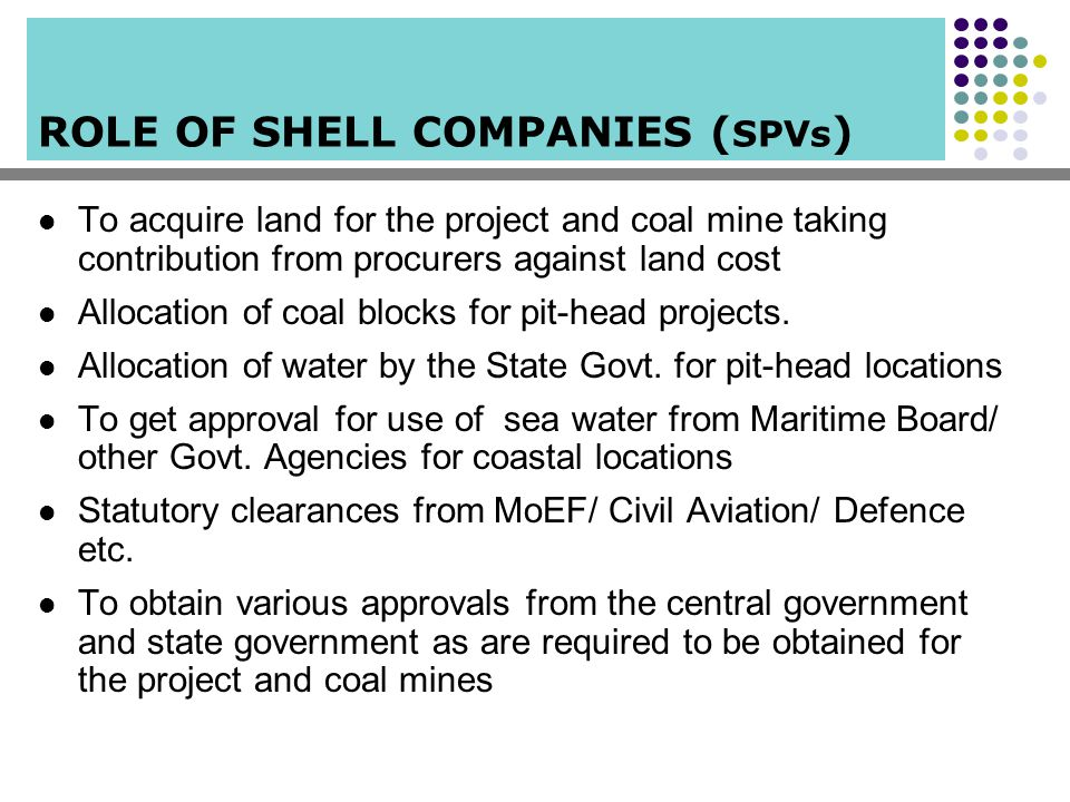 ROLE OF SHELL COMPANIES ( SPVs ) To acquire land for the project and coal mine taking contribution from procurers against land cost Allocation of coal