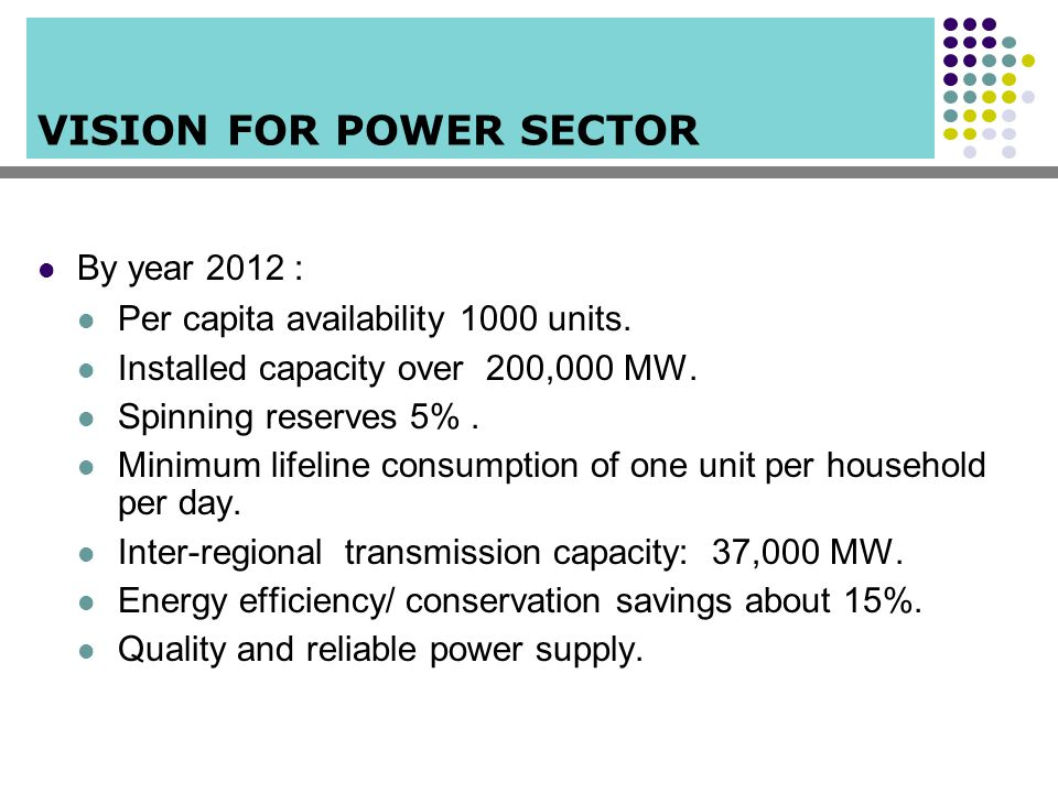 VISION FOR POWER SECTOR By year 2012 : Per capita availability 1000 units. Installed capacity over 200,000 MW. Spinning reserves 5%. Minimum lifeline