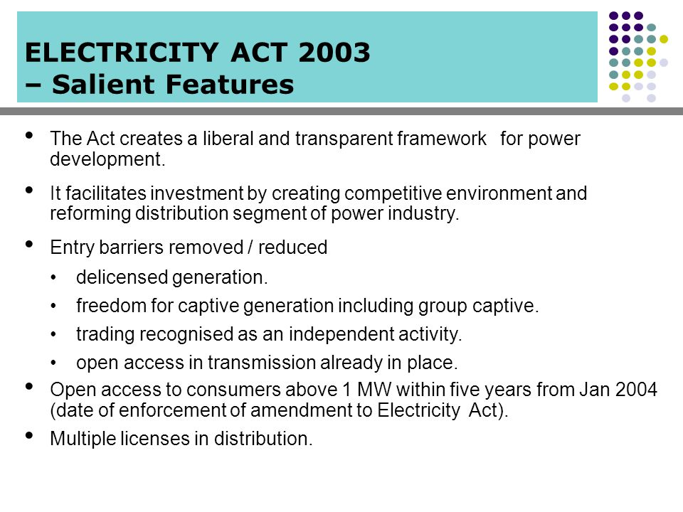 ELECTRICITY ACT 2003 – Salient Features The Act creates a liberal and transparent framework for power development. It facilitates investment by creati