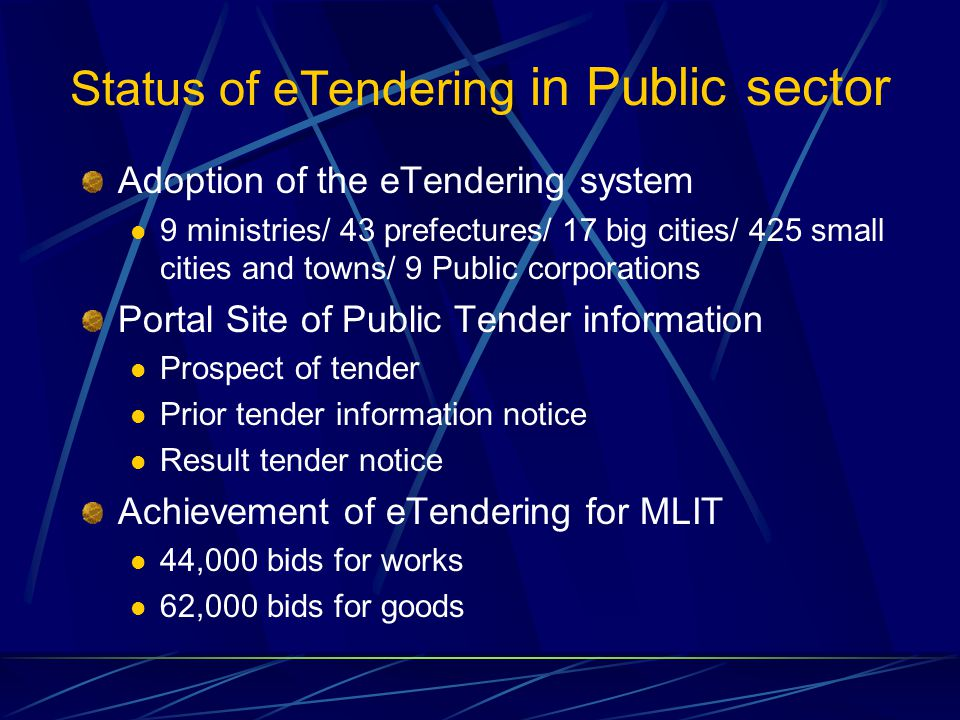 Status of eTendering in Public sector Adoption of the eTendering system 9 ministries/ 43 prefectures/ 17 big cities/ 425 small cities and towns/ 9 Public corporations Portal Site of Public Tender information Prospect of tender Prior tender information notice Result tender notice Achievement of eTendering for MLIT 44,000 bids for works 62,000 bids for goods