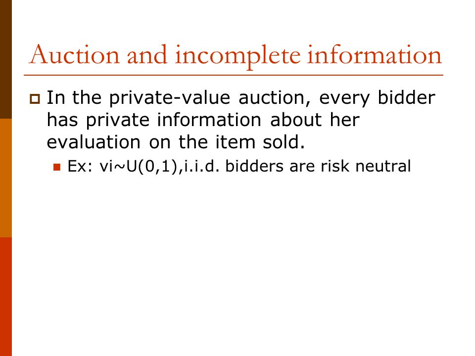 Auction and incomplete information  In the private-value auction, every bidder has private information about her evaluation on the item sold.