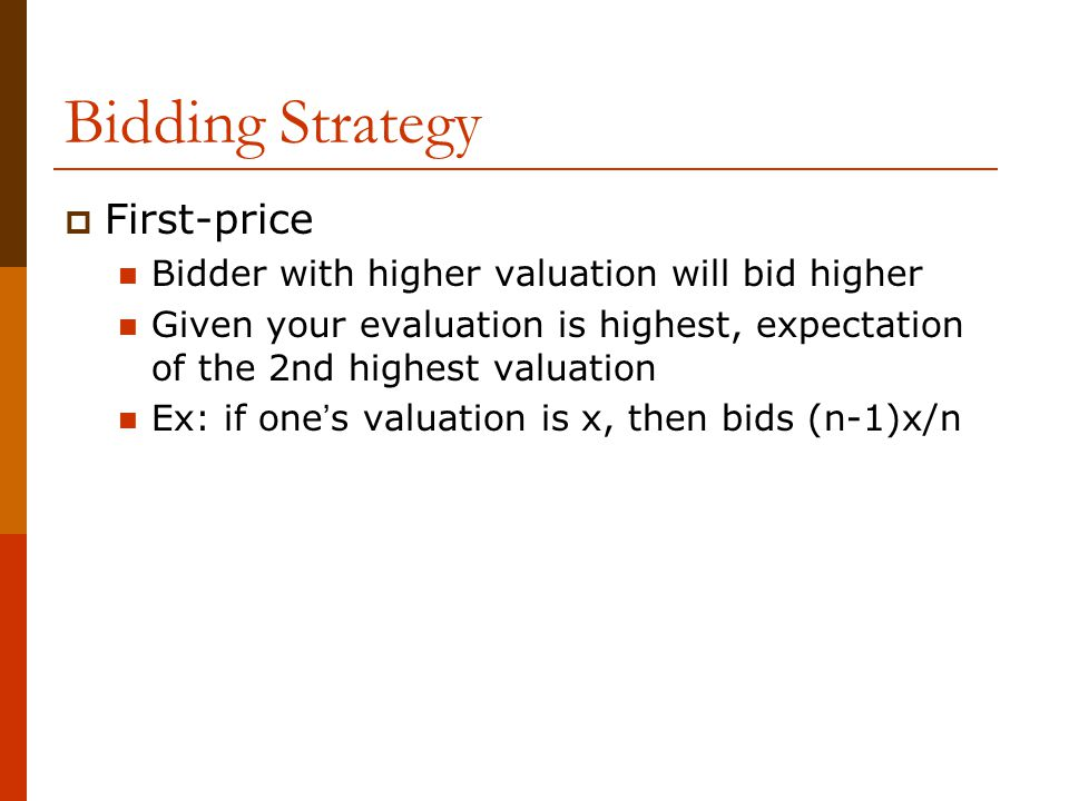 Bidding Strategy  First-price Bidder with higher valuation will bid higher Given your evaluation is highest, expectation of the 2nd highest valuation Ex: if one ' s valuation is x, then bids (n-1)x/n