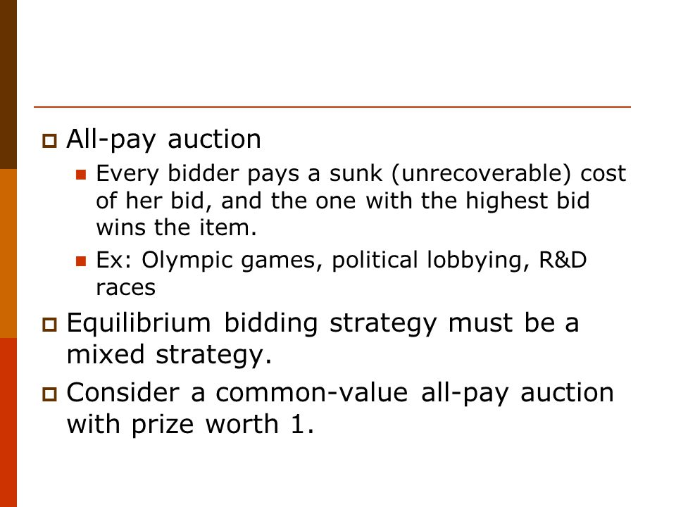 All-pay auction Every bidder pays a sunk (unrecoverable) cost of her bid, and the one with the highest bid wins the item.
