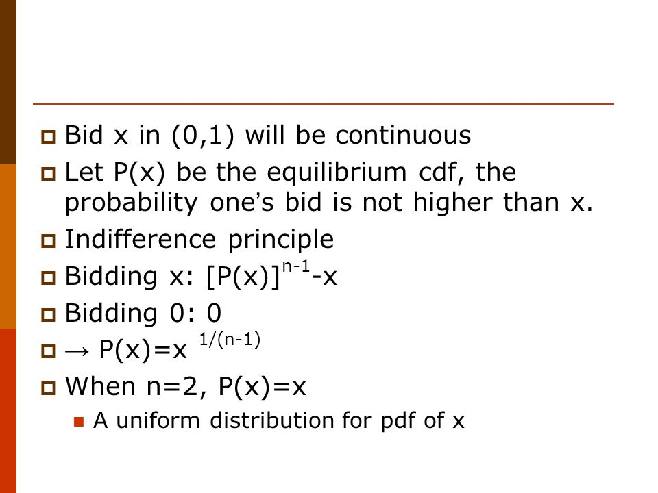  Bid x in (0,1) will be continuous  Let P(x) be the equilibrium cdf, the probability one ' s bid is not higher than x.