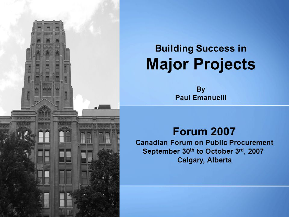 Building Success in Major Projects By Paul Emanuelli Forum 2007 Canadian Forum on Public Procurement September 30 th to October 3 rd, 2007 Calgary, Alberta