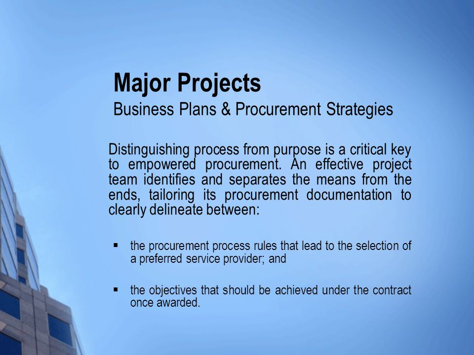 Major Projects Business Plans & Procurement Strategies Distinguishing process from purpose is a critical key to empowered procurement.