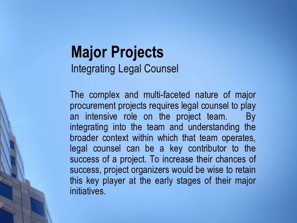 Major Projects Integrating Legal Counsel The complex and multi-faceted nature of major procurement projects requires legal counsel to play an intensive role on the project team.