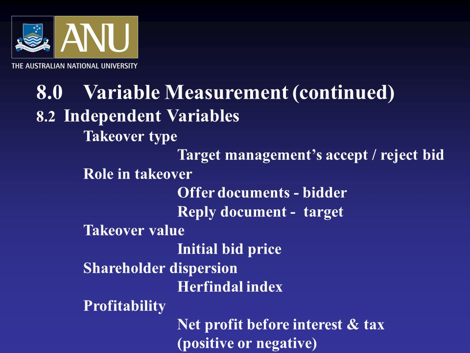 8.0Variable Measurement (continued) 8.2 Independent Variables Takeover type Target management's accept / reject bid Role in takeover Offer documents - bidder Reply document - target Takeover value Initial bid price Shareholder dispersion Herfindal index Profitability Net profit before interest & tax (positive or negative)