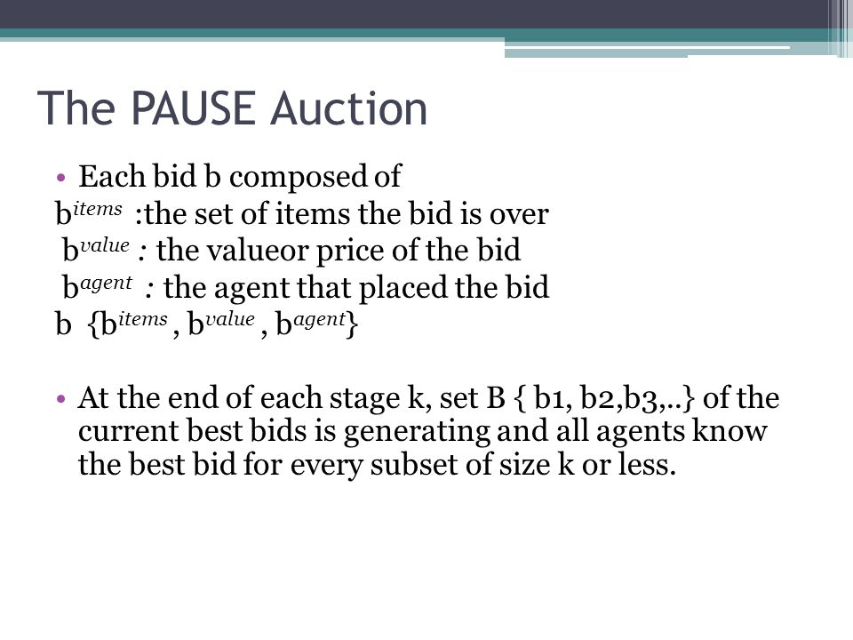 The PAUSE Auction Each bid b composed of b items :the set of items the bid is over b value : the valueor price of the bid b agent : the agent that placed the bid b {b items, b value, b agent } At the end of each stage k, set B { b1, b2,b3,..} of the current best bids is generating and all agents know the best bid for every subset of size k or less.